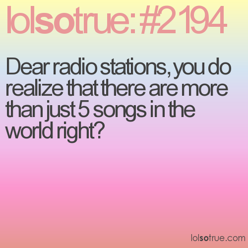 Dear radio stations, you do realize that there are more than just 5 songs in the world right?