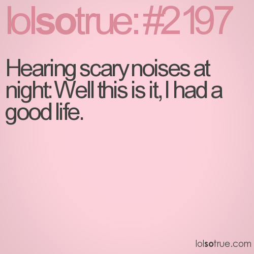 Hearing scary noises at night: Well this is it, I had a good life.