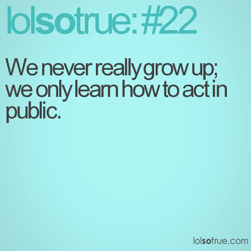 We never really grow up; we only learn how to act in public.