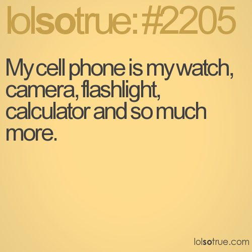 My cell phone is my watch, camera, flashlight, calculator and so much more.