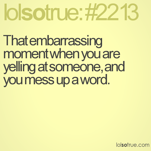 That embarrassing moment when you are yelling at someone, and you mess up a word.