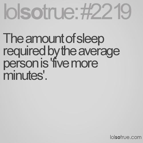 The amount of sleep required by the average person is 'five more minutes'.