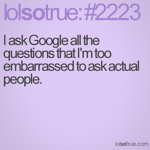 I ask Google all the questions that I'm too embarrassed to ask actual people.