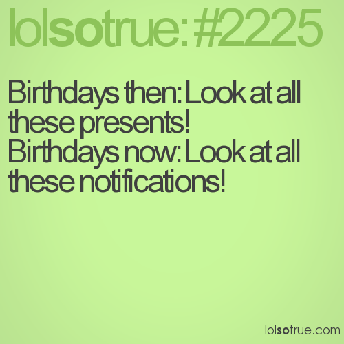 Birthdays then: Look at all these presents!  Birthdays now: Look at all these notifications!