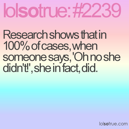 Research shows that in 100% of cases, when someone says, 'Oh no she didn't!', she in fact, did.