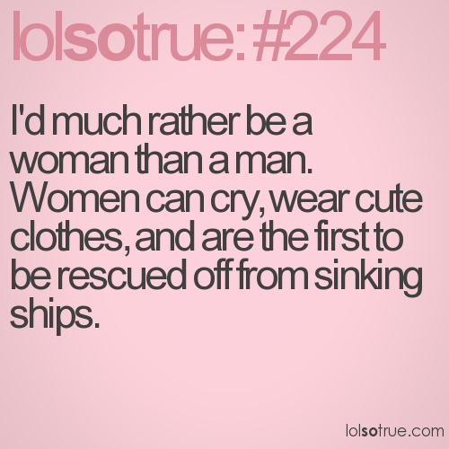 I'd much rather be a woman than a man. Women can cry, wear cute clothes, and are the first to be rescued off from sinking ships.