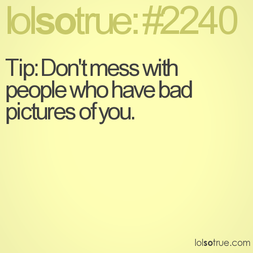 Tip: Don't mess with people who have bad pictures of you.