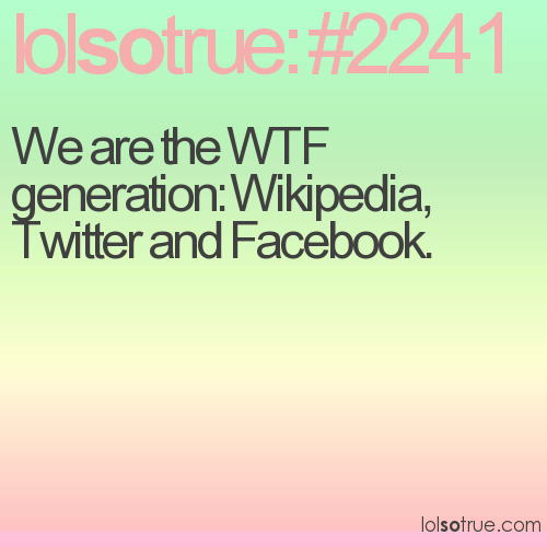 We are the WTF generation: Wikipedia, Twitter and Facebook.