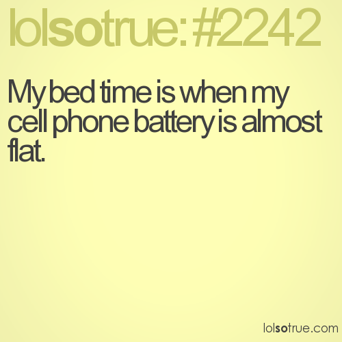 My bed time is when my cell phone battery is almost flat.