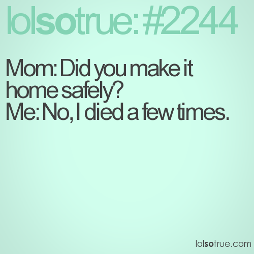 Mom: Did you make it home safely?