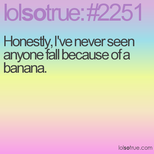 Honestly, I've never seen anyone fall because of a banana.