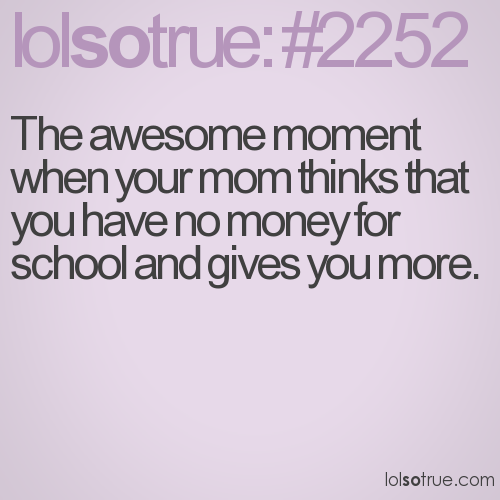 The awesome moment when your mom thinks that you have no money for school and gives you more.