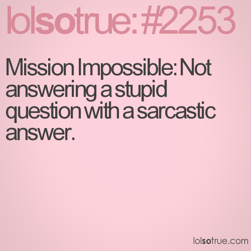 Mission Impossible: Not answering a stupid question with a sarcastic answer.
