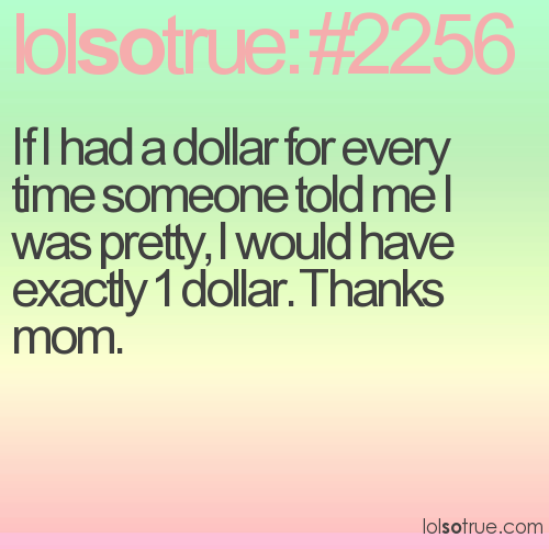 If I had a dollar for every time someone told me I was pretty, I would have exactly 1 dollar. Thanks mom.