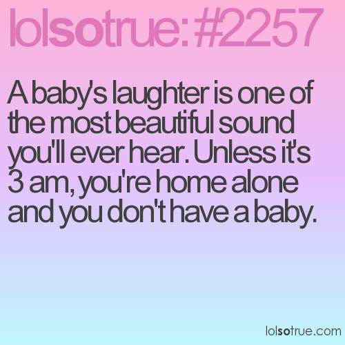 A baby's laughter is one of the most beautiful sound you'll ever hear. Unless it's 3 am, you're home alone and you don't have a baby.