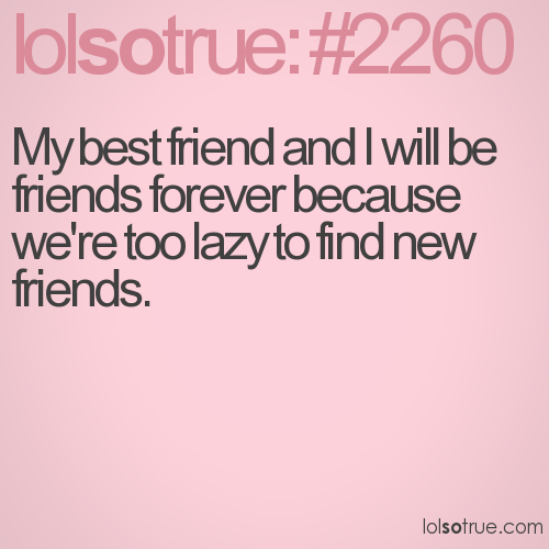 My best friend and I will be friends forever because we're too lazy to find new friends.