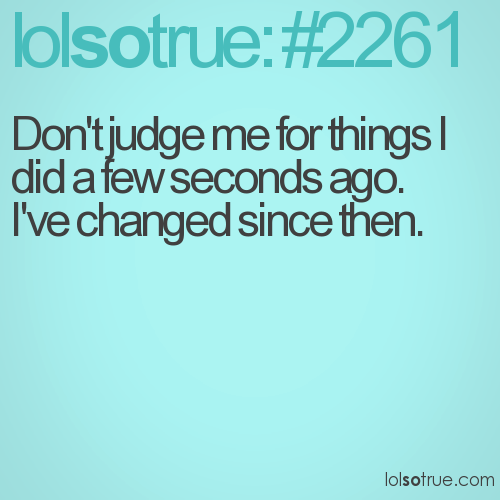 Don't judge me for things I did a few seconds ago. 