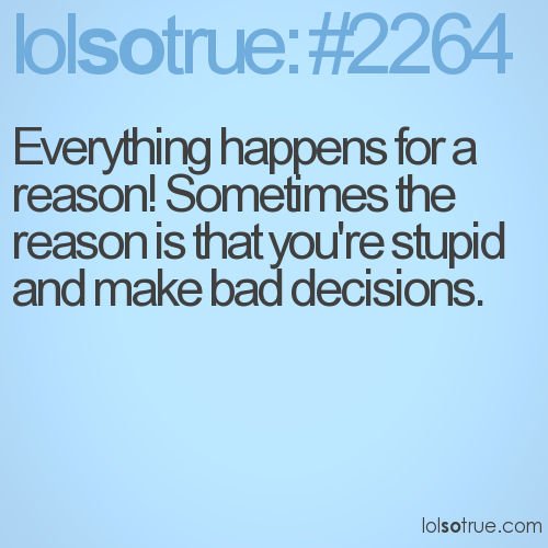 Everything happens for a reason! Sometimes the reason is that you're stupid and make bad decisions.