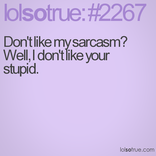 Don't like my sarcasm?