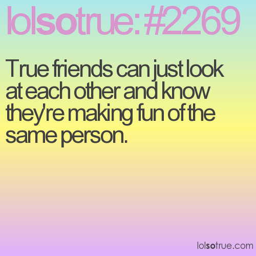True friends can just look at each other and know they're making fun of the same person.