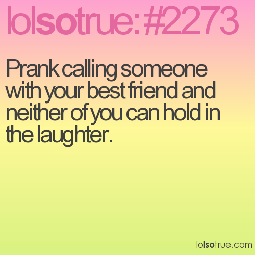 Prank calling someone with your best friend and neither of you can hold in the laughter.