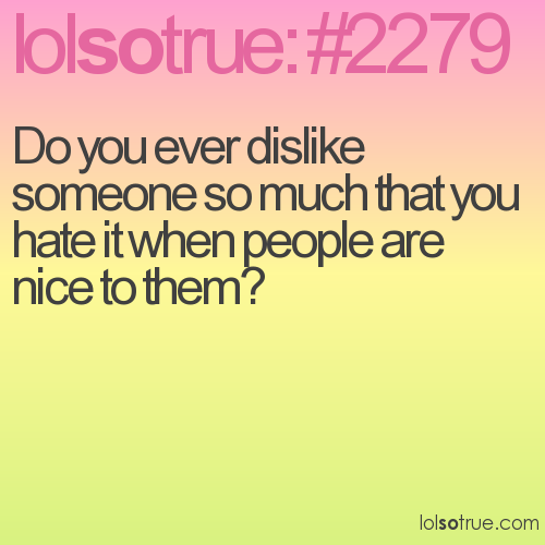 Do you ever dislike someone so much that you hate it when people are nice to them?