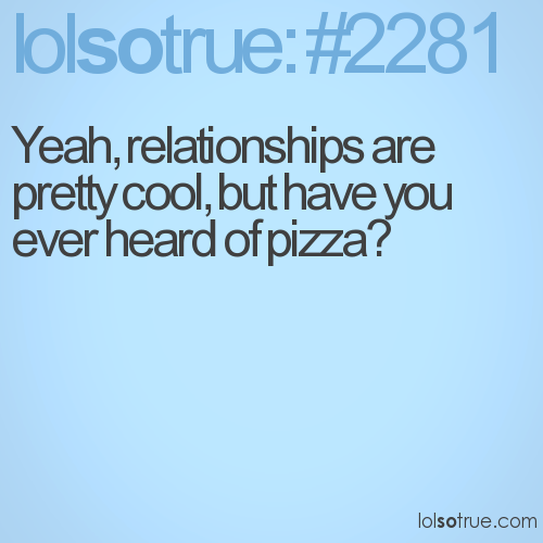 Yeah, relationships are pretty cool, but have you ever heard of pizza?