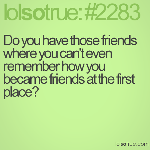 Do you have those friends where you can't even remember how you became friends at the first place?