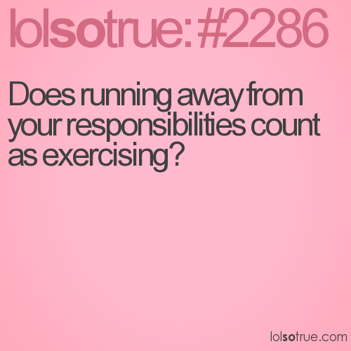 Does running away from your responsibilities count as exercising?