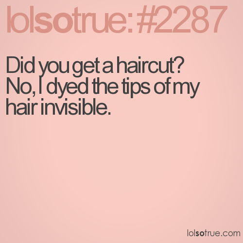 Did you get a haircut? No, I dyed the tips of my hair invisible.