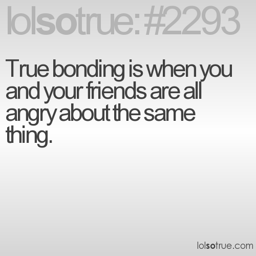 True bonding is when you and your friends are all angry about the same thing.