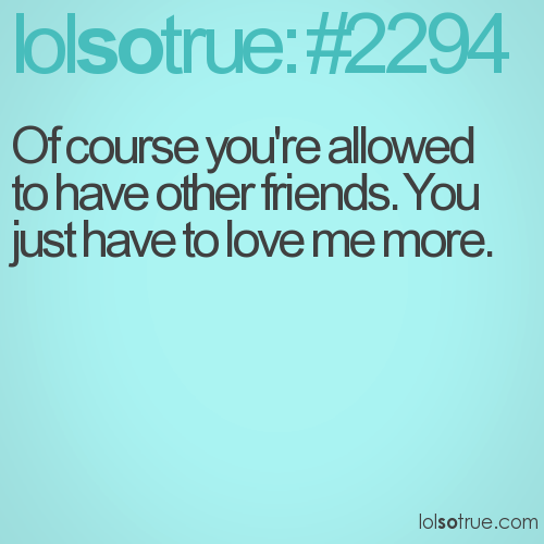 Of course you're allowed to have other friends. You just have to love me more.