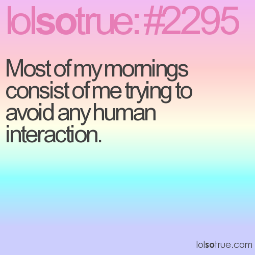 Most of my mornings consist of me trying to avoid any human interaction.