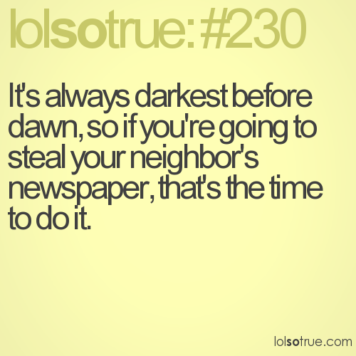 It's always darkest before dawn, so if you're going to steal your neighbor's newspaper, that's the time to do it.