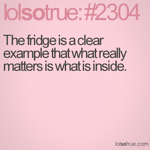 The fridge is a clear example that what really matters is what is inside.