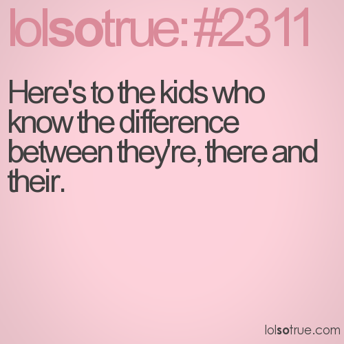 Here's to the kids who know the difference between they're, there and their.