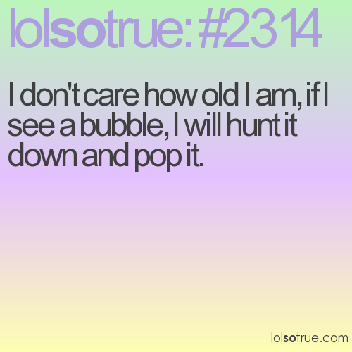 I don't care how old I am, if I see a bubble, I will hunt it down and pop it.