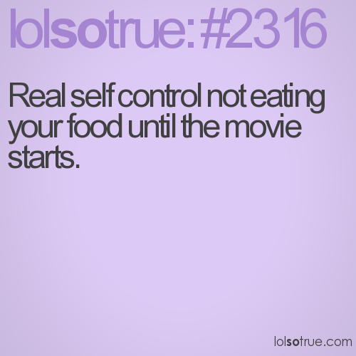 Real self control not eating your food until the movie starts.
