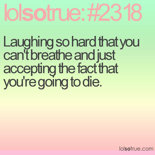 Laughing so hard that you can't breathe and just accepting the fact that you're going to die.