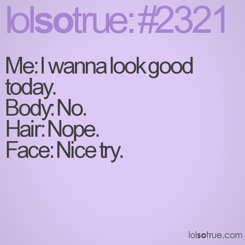 Me: I wanna look good today.