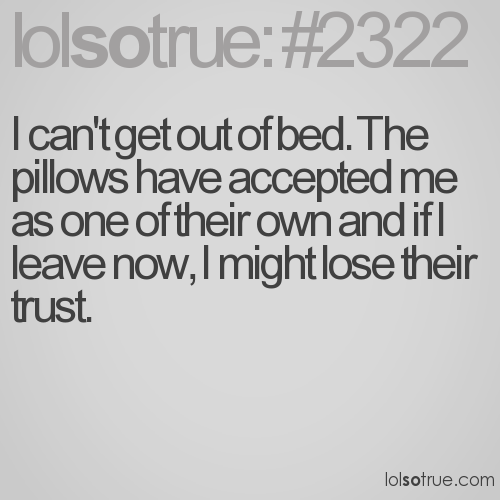 I can't get out of bed. The pillows have accepted me as one of their own and if I leave now, I might lose their trust.