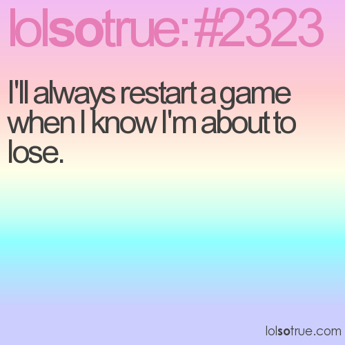 I'll always restart a game when I know I'm about to lose.
