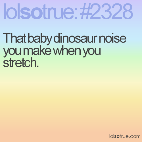 That baby dinosaur noise you make when you stretch.