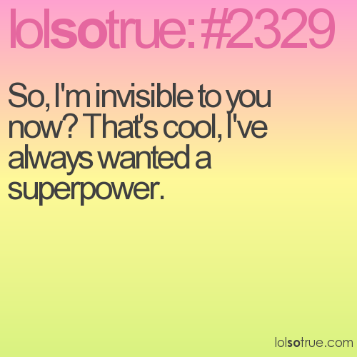So, I'm invisible to you now? That's cool, I've always wanted a superpower.