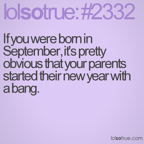 If you were born in September, it's pretty obvious that your parents started their new year with a bang.