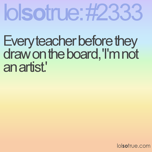 Every teacher before they draw on the board, 'I'm not an artist.'