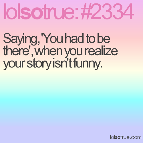 Saying, 'You had to be there', when you realize your story isn't funny.