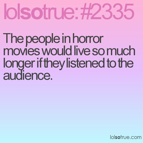 The people in horror movies would live so much longer if they listened to the audience.