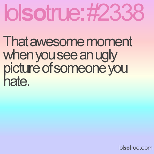 That awesome moment when you see an ugly picture of someone you hate.
