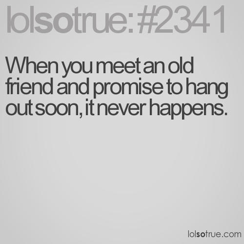 When you meet an old friend and promise to hang out soon, it never happens.